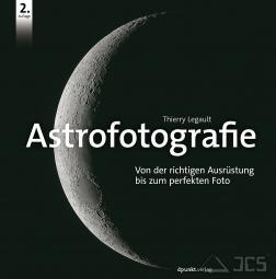 Astrofotografie, Thierry Legault Von der richtigen Ausrüstung bis zum perfekten Foto,